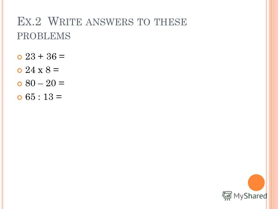 E X.2 W RITE ANSWERS TO THESE PROBLEMS 23 + 36 = 24 x 8 = 80 – 20 = 65 : 13 =