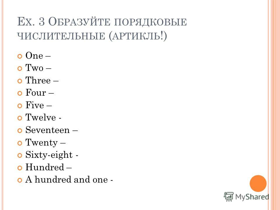 E X. 3 О БРАЗУЙТЕ ПОРЯДКОВЫЕ ЧИСЛИТЕЛЬНЫЕ ( АРТИКЛЬ !) One – Two – Three – Four – Five – Twelve - Seventeen – Twenty – Sixty-eight - Hundred – A hundred and one -
