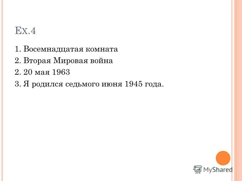 E X.4 1. Восемнадцатая комната 2. Вторая Мировая война 2. 20 мая 1963 3. Я родился седьмого июня 1945 года.