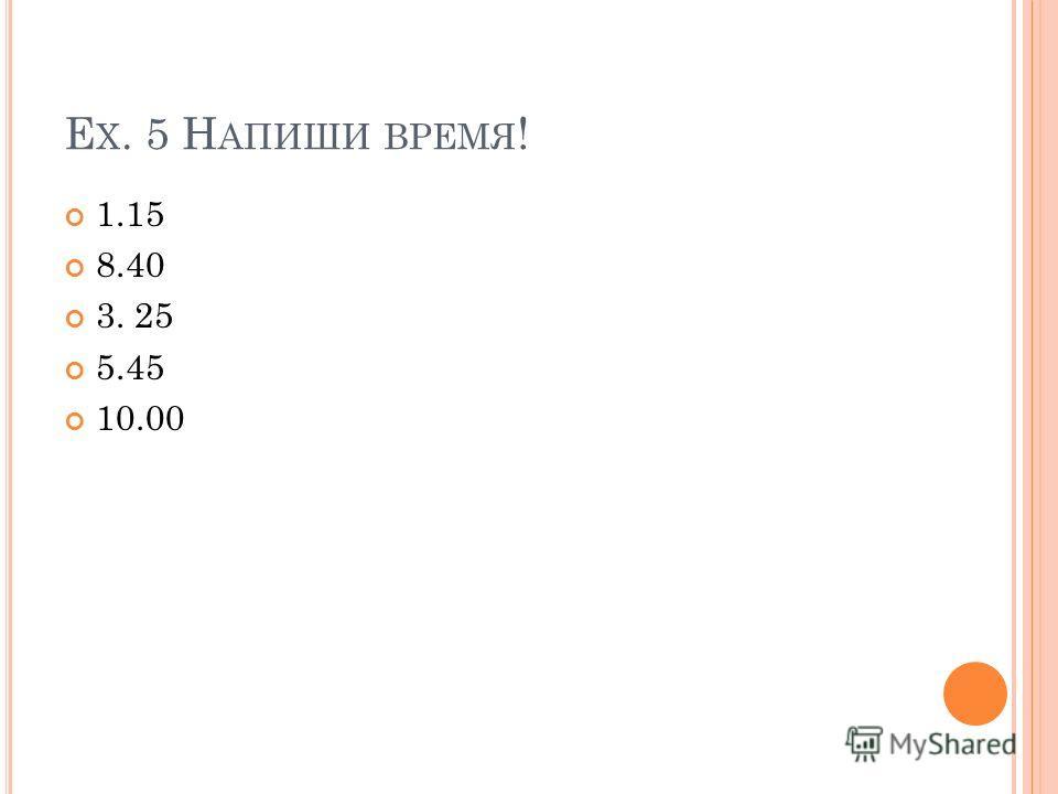 E X. 5 Н АПИШИ ВРЕМЯ ! 1.15 8.40 3. 25 5.45 10.00