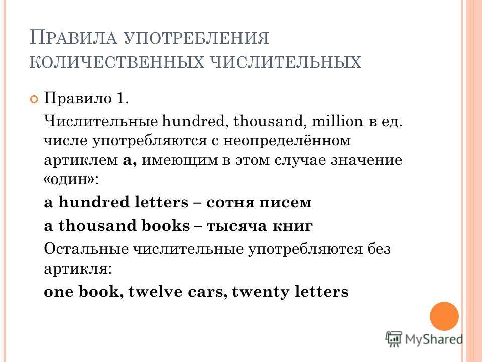 П РАВИЛА УПОТРЕБЛЕНИЯ КОЛИЧЕСТВЕННЫХ ЧИСЛИТЕЛЬНЫХ Правило 1. Числительные hundred, thousand, million в ед. числе употребляются с неопределённом артиклем a, имеющим в этом случае значение «один»: a hundred letters – сотня писем a thousand books – тыся