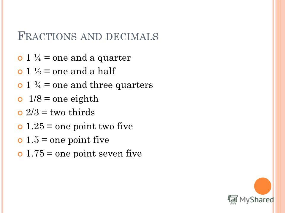 F RACTIONS AND DECIMALS 1 ¼ = one and a quarter 1 ½ = one and a half 1 ¾ = one and three quarters 1/8 = one eighth 2/3 = two thirds 1.25 = one point two five 1.5 = one point five 1.75 = one point seven five