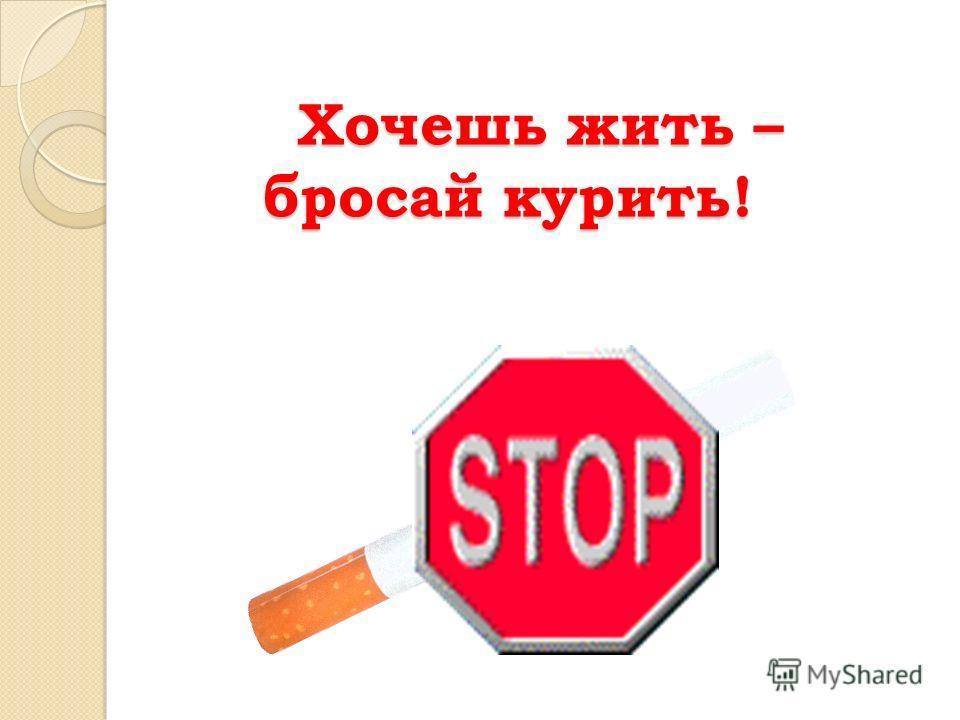 Хочешь жить – бросай курить! Хочешь жить – бросай курить!