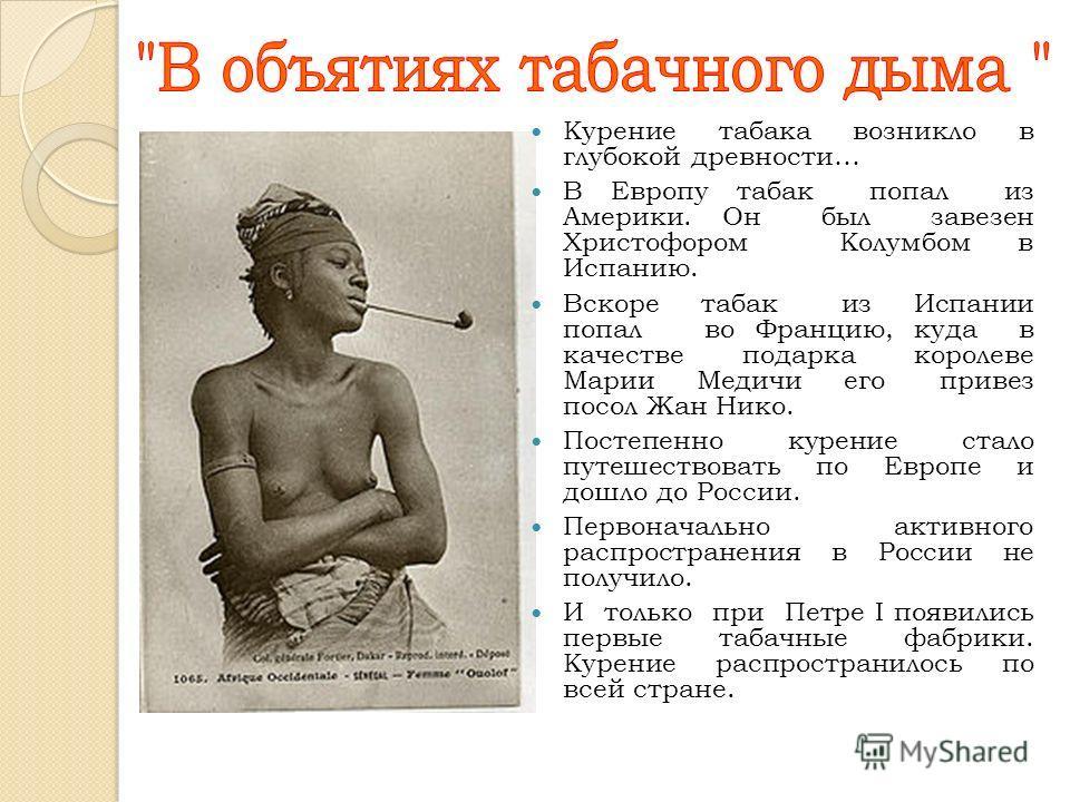 Курение табака возникло в глубокой древности… В Европу табак попал из Америки. Он был завезен Христофором Колумбом в Испанию. Вскоре табак из Испании попал во Францию, куда в качестве подарка королеве Марии Медичи его привез посол Жан Нико. Постепенн