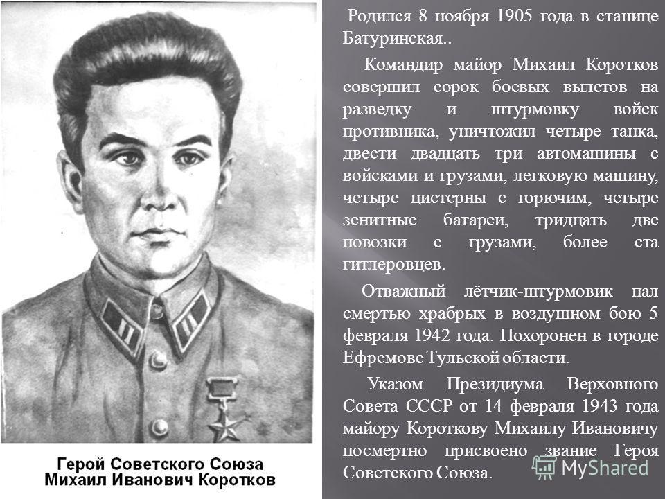 Родился 8 ноября 1905 года в станице Батуринская.. Командир майор Михаил Коротков совершил сорок боевых вылетов на разведку и штурмовку войск противника, уничтожил четыре танка, двести двадцать три автомашины с войсками и грузами, легковую машину, че
