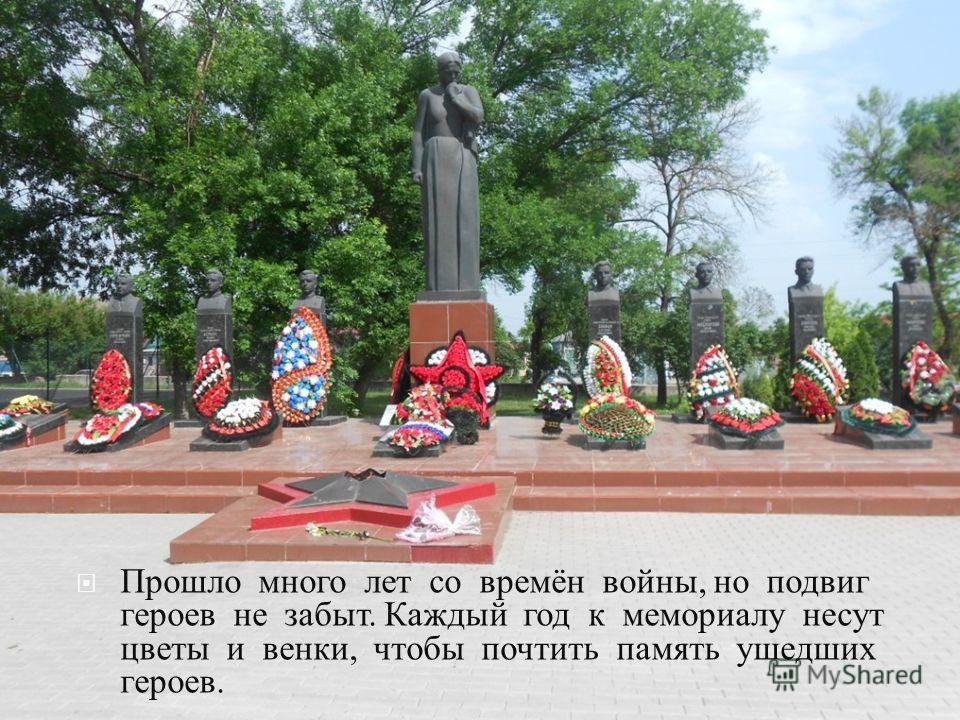 Прошло много лет со времён войны, но подвиг героев не забыт. Каждый год к мемориалу несут цветы и венки, чтобы почтить память ушедших героев.