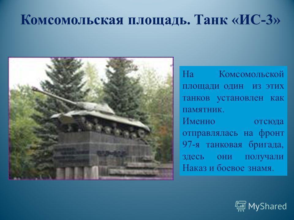 Комсомольская площадь. Танк «ИС-3» На Комсомольской площади один из этих танков установлен как памятник. Именно отсюда отправлялась на фронт 97-я танковая бригада, здесь они получали Наказ и боевое знамя.