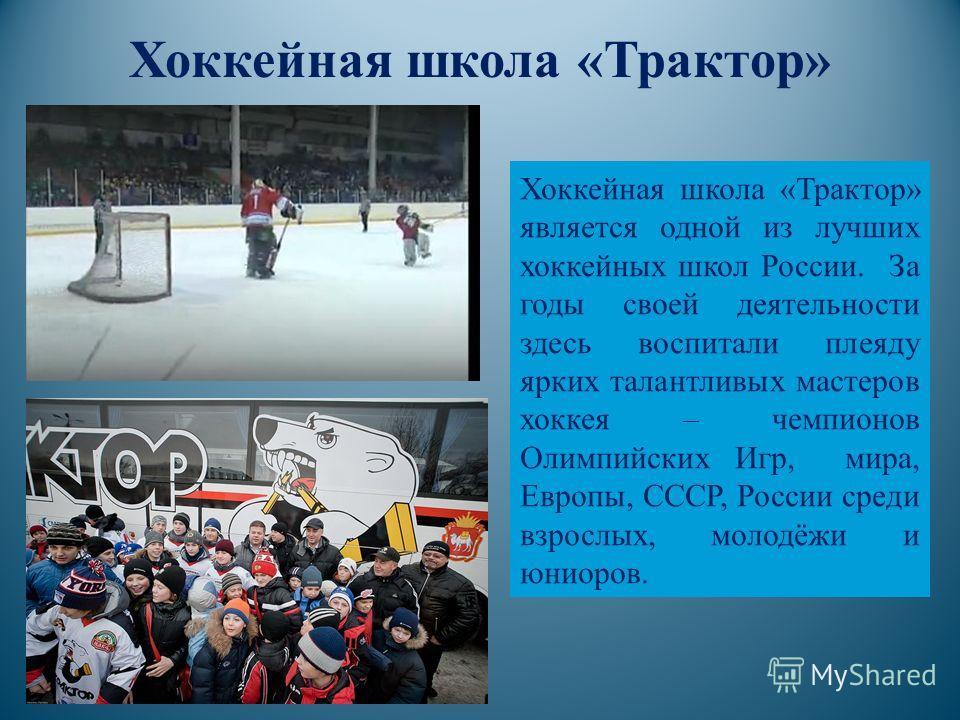 Хоккейная школа «Трактор» Хоккейная школа «Трактор» является одной из лучших хоккейных школ России. За годы своей деятельности здесь воспитали плеяду ярких талантливых мастеров хоккея – чемпионов Олимпийских Игр, мира, Европы, СССР, России среди взро