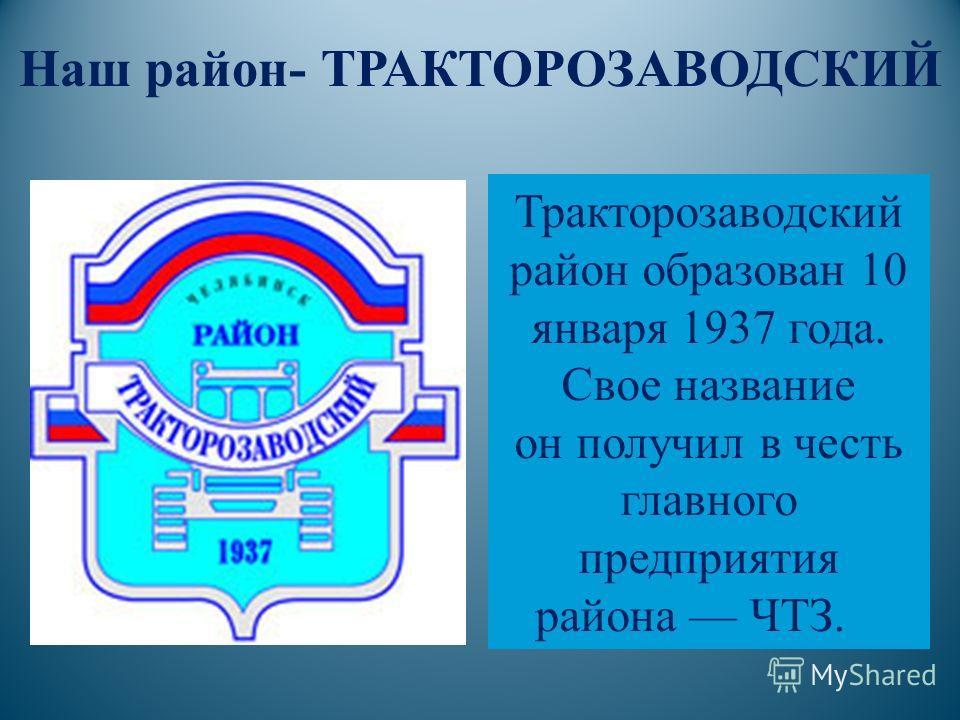 Тракторозаводский район образован 10 января 1937 года. Свое название он получил в честь главного предприятия района ЧТЗ. Наш район- ТРАКТОРОЗАВОДСКИЙ