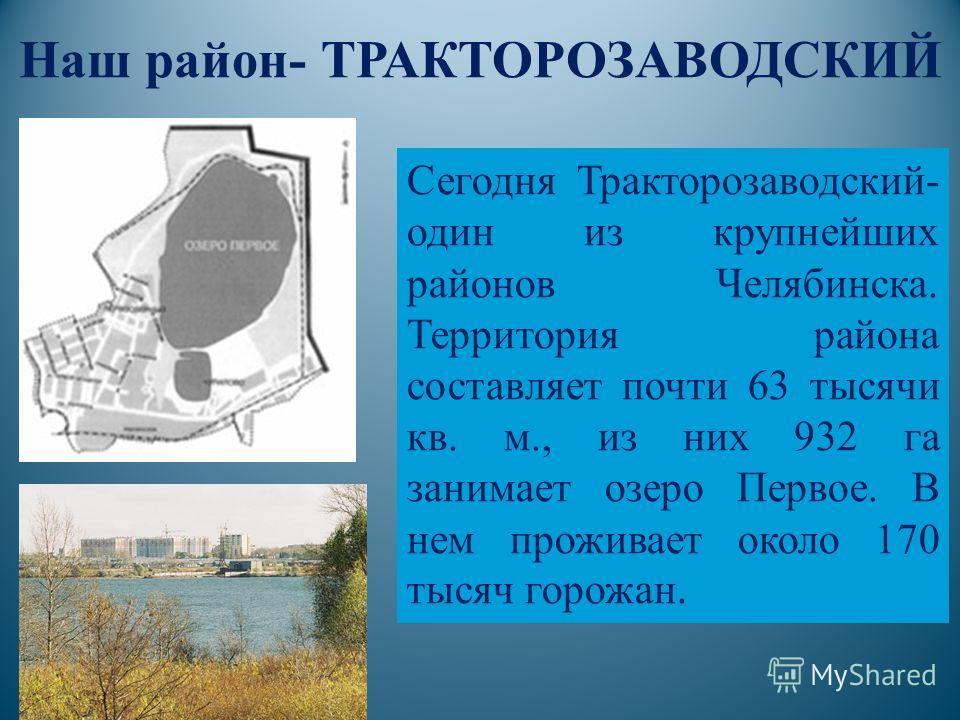 Сегодня Тракторозаводский- один из крупнейших районов Челябинска. Территория района составляет почти 63 тысячи кв. м., из них 932 га занимает озеро Первое. В нем проживает около 170 тысяч горожан. Наш район- ТРАКТОРОЗАВОДСКИЙ