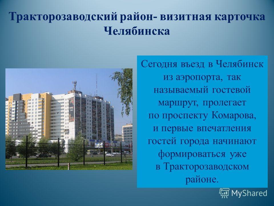 Сегодня въезд в Челябинск из аэропорта, так называемый гостевой маршрут, пролегает по проспекту Комарова, и первые впечатления гостей города начинают формироваться уже в Тракторозаводском районе. Тракторозаводский район- визитная карточка Челябинска