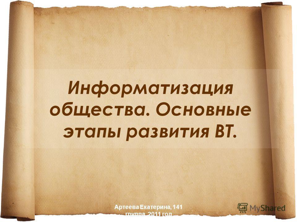 Информатизация общества. Основные этапы развития ВТ. Артеева Екатерина, 141 группа, 2011 год