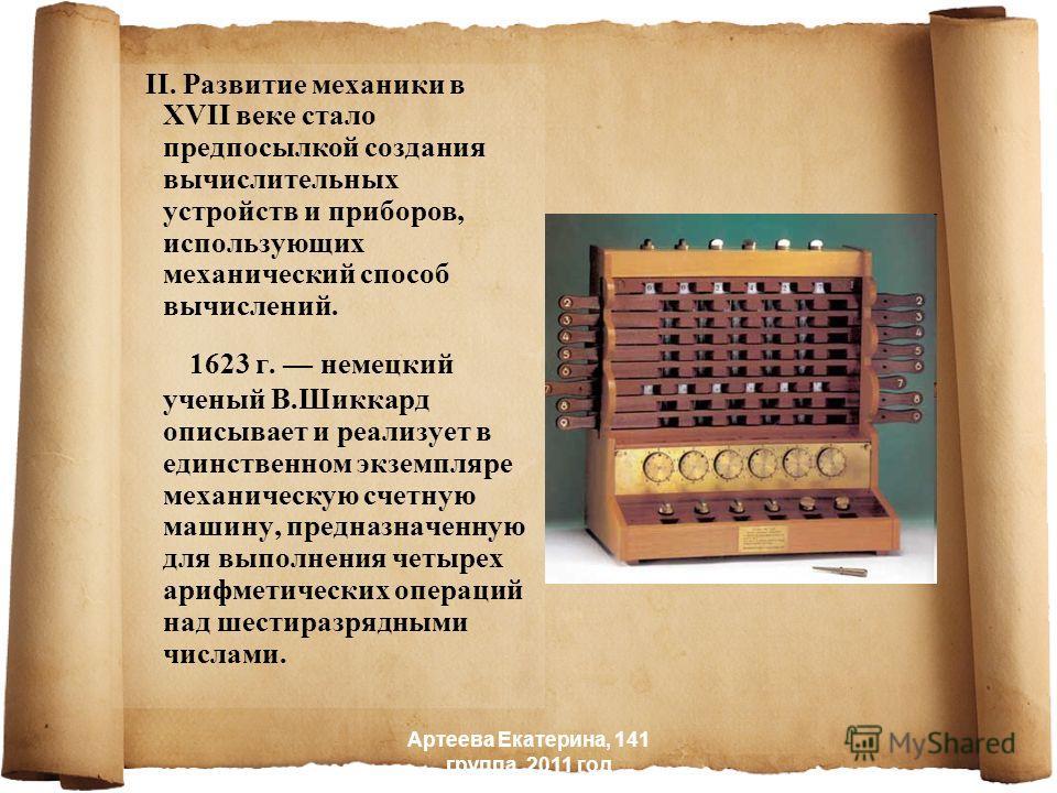 II. Развитие механики в XVII веке стало предпосылкой создания вычислительных устройств и приборов, использующих механический способ вычислений. 1623 г. немецкий ученый В.Шиккард описывает и реализует в единственном экземпляре механическую счетную маш