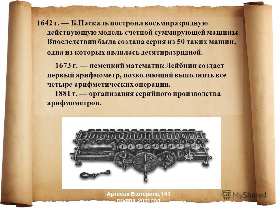 1642 г. Б.Паскаль построил восьмиразрядную действующую модель счетной суммирующей машины. Впоследствии была создана серия из 50 таких машин, одна из которых являлась десятиразрядной. 1673 г. немецкий математик Лейбниц создает первый арифмометр, позво