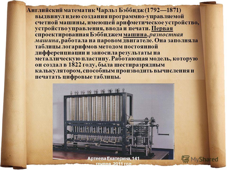 Английский математик Чарльз Бэббидж (17921871) выдвинул идею создания программно-управляемой счетной машины, имеющей арифметическое устройство, устройство управления, ввода и печати. Первая спроектированная Бэббиджем машина, разностная машина, работа