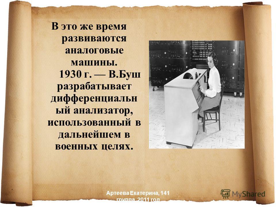 В это же время развиваются аналоговые машины. 1930 г. В.Буш разрабатывает дифференциальн ый анализатор, использованный в дальнейшем в военных целях. Артеева Екатерина, 141 группа, 2011 год