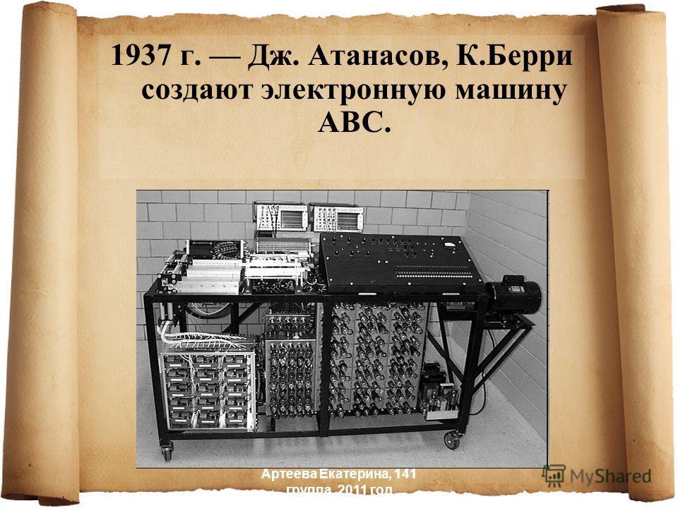 1937 г. Дж. Атанасов, К.Берри создают электронную машину ABC. Артеева Екатерина, 141 группа, 2011 год