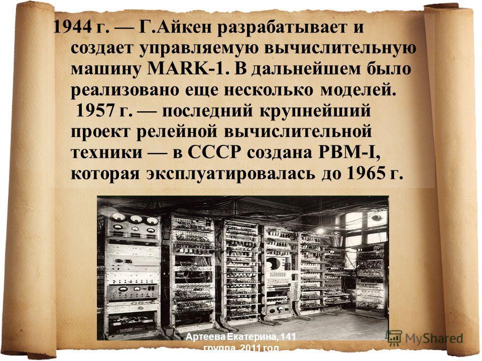 1944 г. Г.Айкен разрабатывает и создает управляемую вычислительную машину MARK-1. В дальнейшем было реализовано еще несколько моделей. 1957 г. последний крупнейший проект релейной вычислительной техники в СССР создана РВМ-I, которая эксплуатировалась
