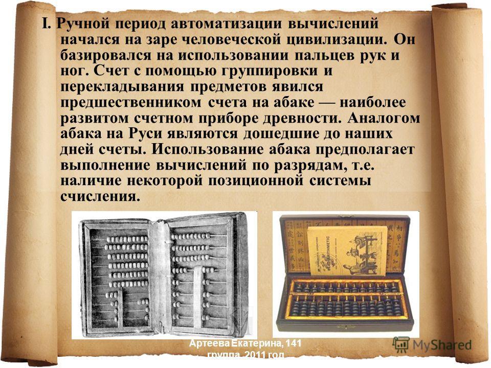 I. Ручной период автоматизации вычислений начался на заре человеческой цивилизации. Он базировался на использовании пальцев рук и ног. Счет с помощью группировки и перекладывания предметов явился предшественником счета на абаке наиболее развитом счет
