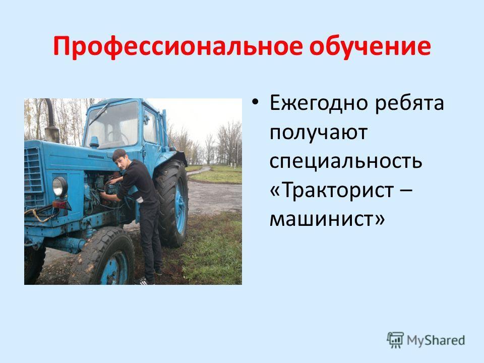 Профессиональное обучение Ежегодно ребята получают специальность «Тракторист – машинист»