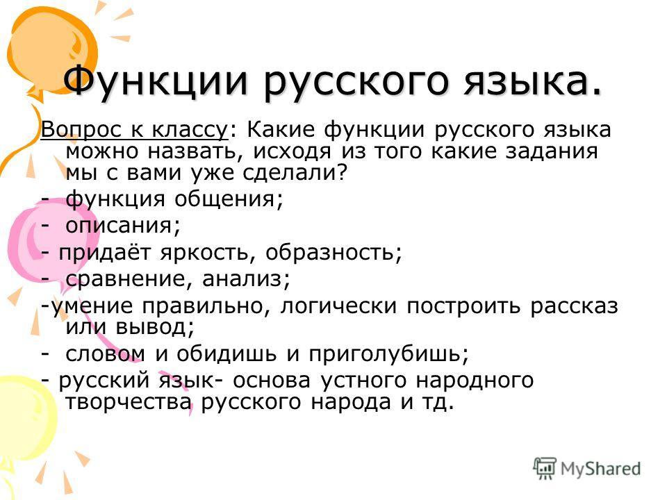 Функции русского языка. Вопрос к классу: Какие функции русского языка можно назвать, исходя из того какие задания мы с вами уже сделали? -функция общения; -описания; - придаёт яркость, образность; -сравнение, анализ; -умение правильно, логически пост