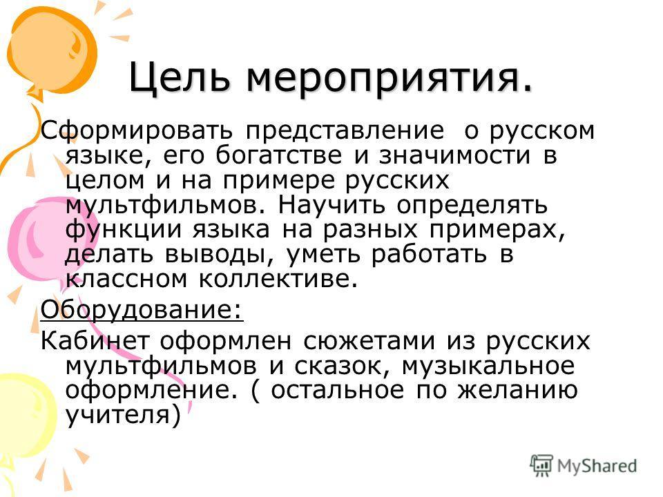 Цель мероприятия. Сформировать представление о русском языке, его богатстве и значимости в целом и на примере русских мультфильмов. Научить определять функции языка на разных примерах, делать выводы, уметь работать в классном коллективе. Оборудование