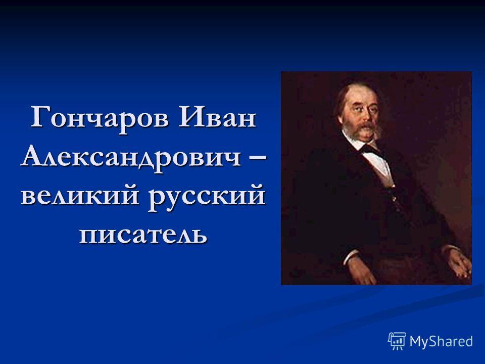 Гончаров Иван Александрович – великий русский писатель