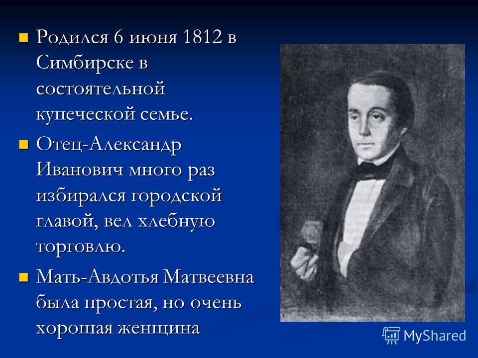 Родился 6 июня 1812 в Симбирске в состоятельной купеческой семье. Родился 6 июня 1812 в Симбирске в состоятельной купеческой семье. Отец-Александр Иванович много раз избирался городской главой, вел хлебную торговлю. Отец-Александр Иванович много раз
