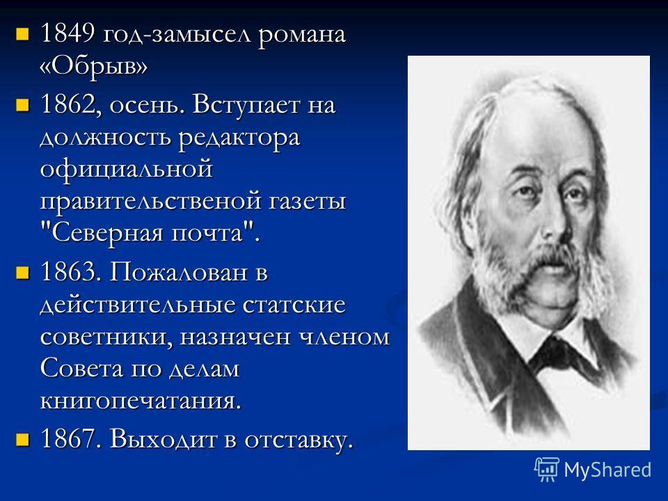 1849 год-замысел романа «Обрыв» 1849 год-замысел романа «Обрыв» 1862, осень. Вступает на должность редактора официальной правительственой газеты