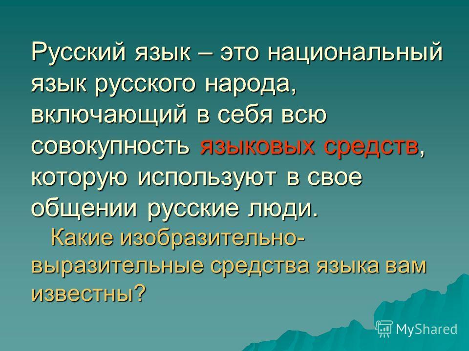 Русский язык – это национальный язык русского народа, включающий в себя всю совокупность языковых средств, которую используют в свое общении русские люди. Какие изобразительно- выразительные средства языка вам известны?