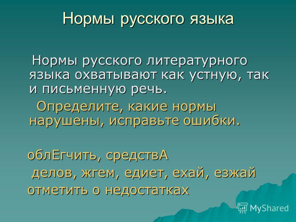 Нормы русского языка Нормы русского литературного языка охватывают как устную, так и письменную речь. Нормы русского литературного языка охватывают как устную, так и письменную речь. Определите, какие нормы нарушены, исправьте ошибки. Определите, как