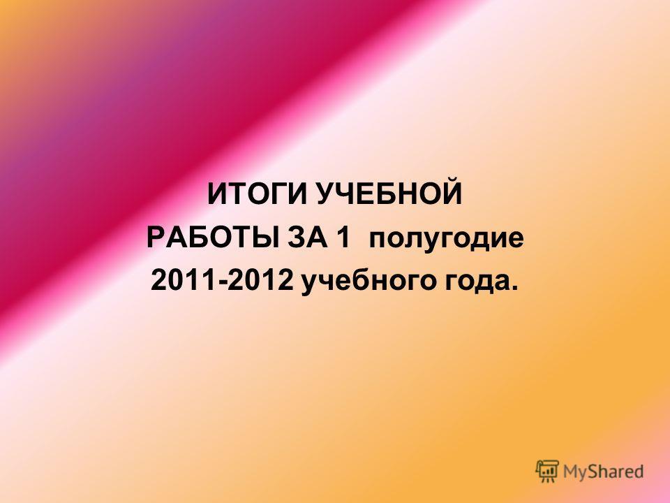 ИТОГИ УЧЕБНОЙ РАБОТЫ ЗА 1 полугодие 2011-2012 учебного года.