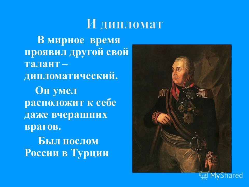 В мирное время проявил другой свой талант – дипломатический. Он умел расположит к себе даже вчерашних врагов. Был послом России в Турции