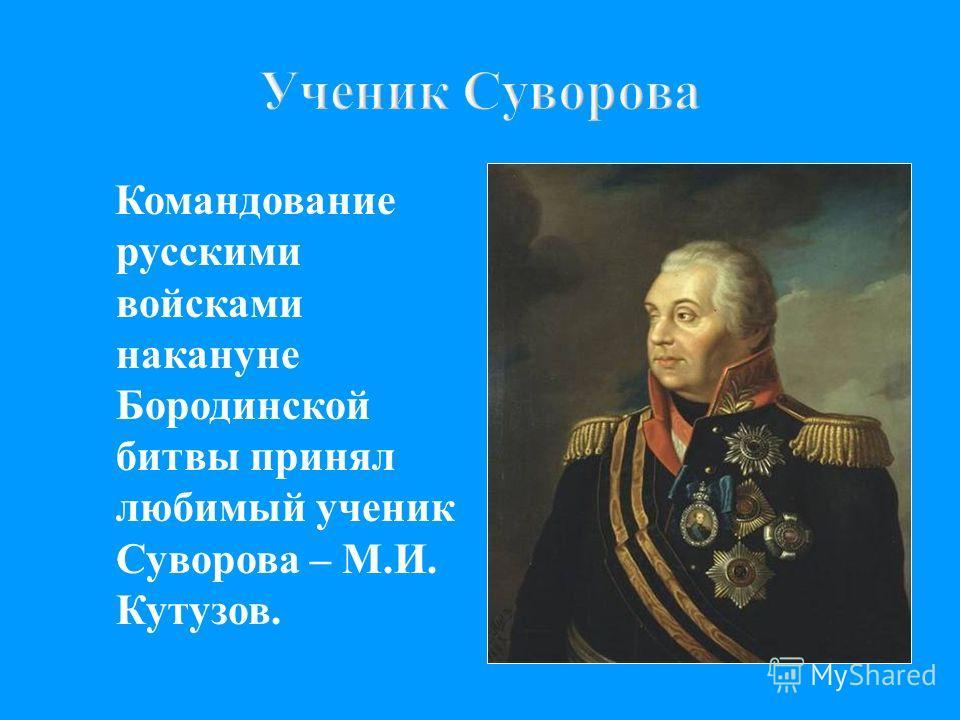 Ученик Суворова Командование русскими войсками накануне Бородинской битвы принял любимый ученик Суворова – М. И. Кутузов.