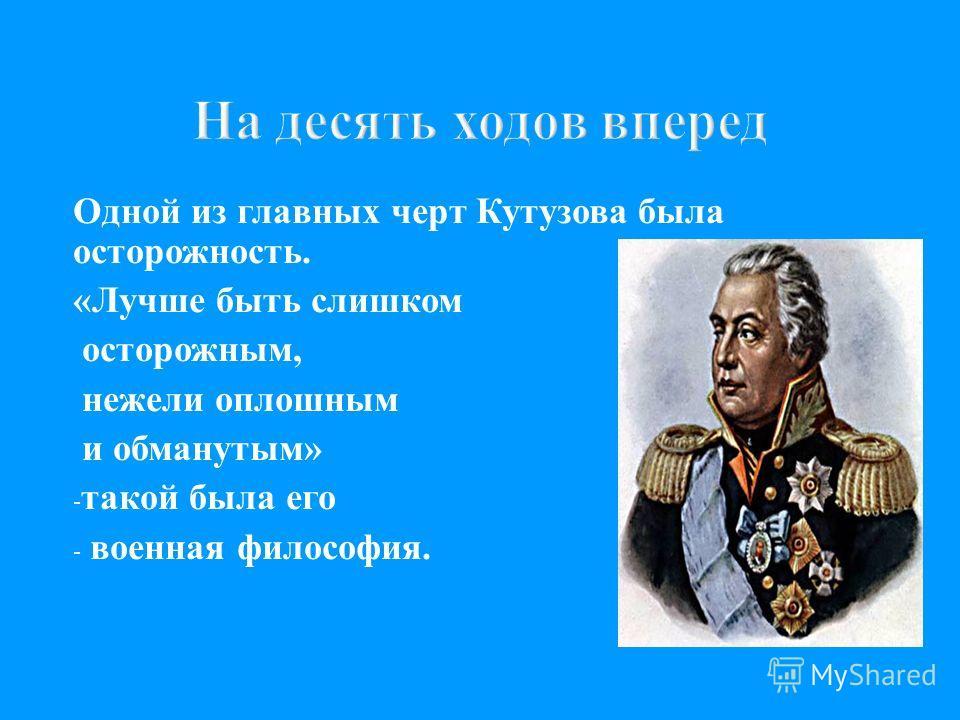 На десять ходов вперед Одной из главных черт Кутузова была осторожность. « Лучше быть слишком осторожным, нежели оплошным и обманутым » - такой была его - военная философия.