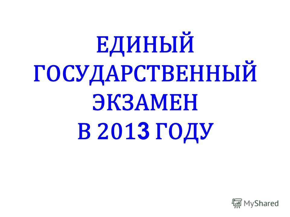 ЕДИНЫЙ ГОСУДАРСТВЕННЫЙ ЭКЗАМЕН В 201 3 ГОДУ
