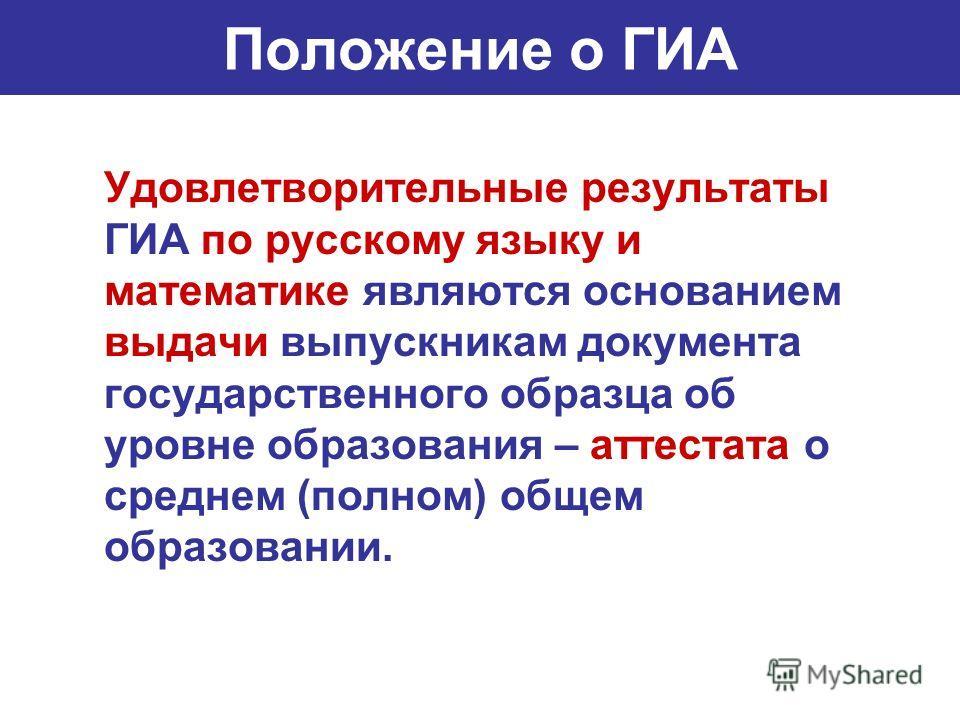 Положение о ГИА Удовлетворительные результаты ГИА по русскому языку и математике являются основанием выдачи выпускникам документа государственного образца об уровне образования – аттестата о среднем (полном) общем образовании.
