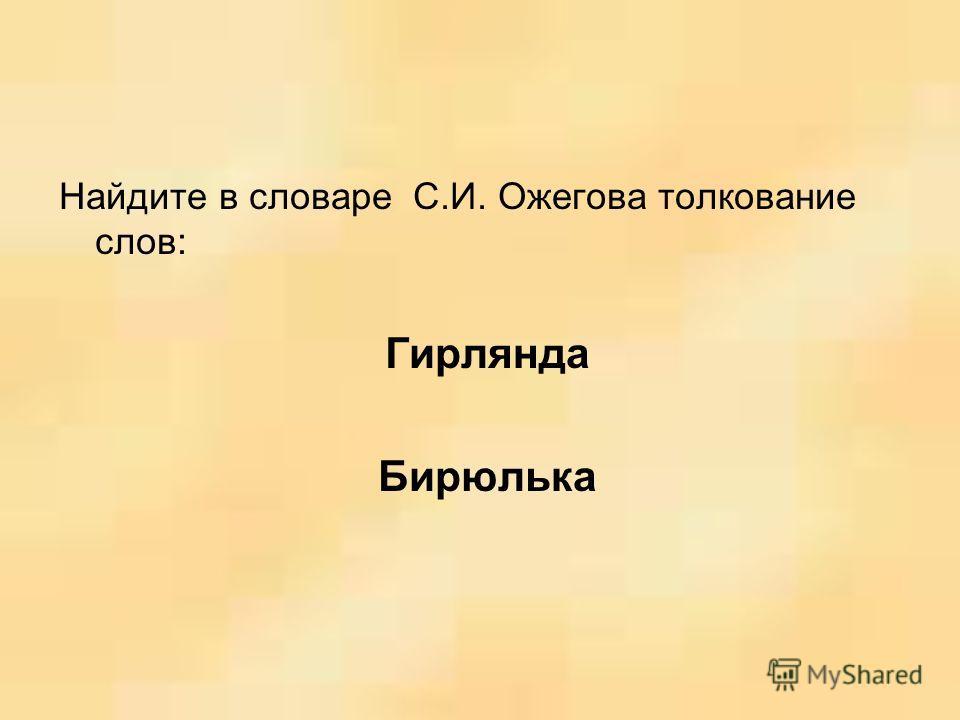 Найдите в словаре С.И. Ожегова толкование слов: Гирлянда Бирюлька