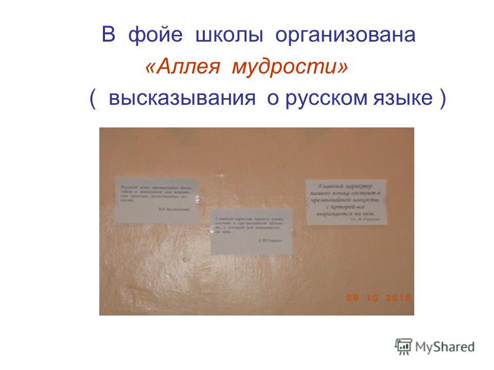 В фойе школы организована «Аллея мудрости» ( высказывания о русском языке )