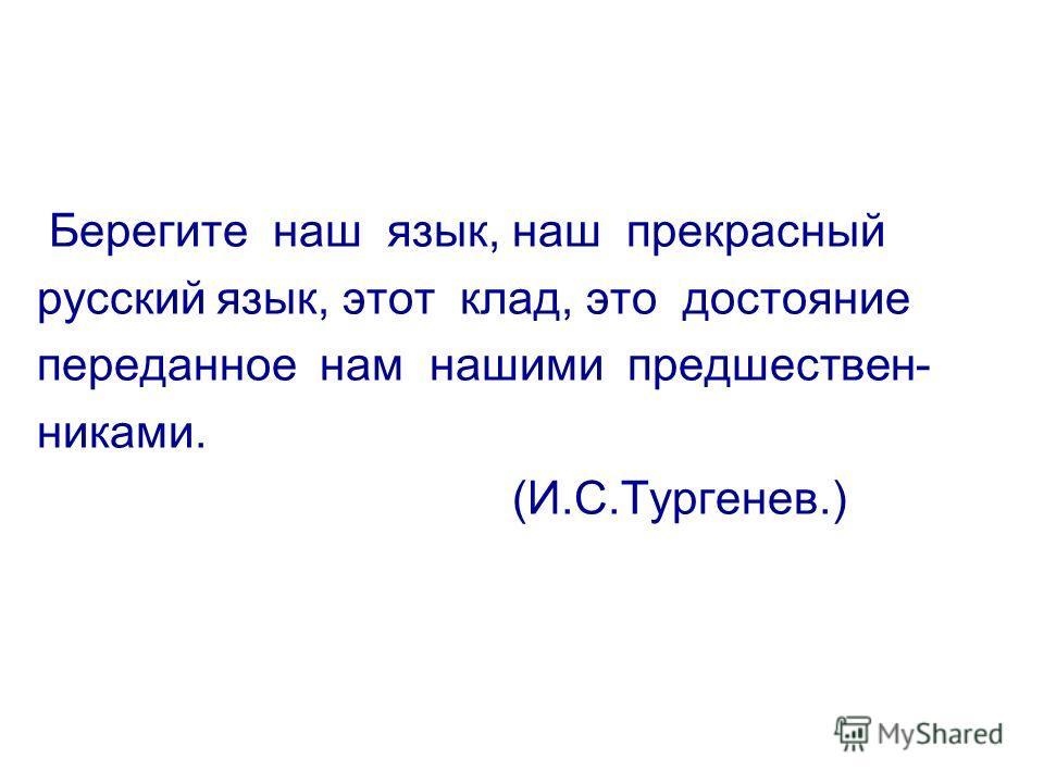 Берегите наш язык, наш прекрасный русский язык, этот клад, это достояние переданное нам нашими предшествен- никами. (И.С.Тургенев.)