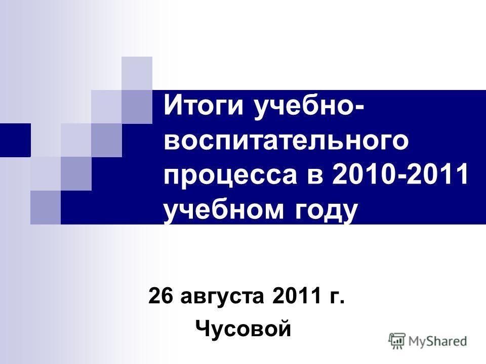 Итоги учебно- воспитательного процесса в 2010-2011 учебном году 26 августа 2011 г. Чусовой