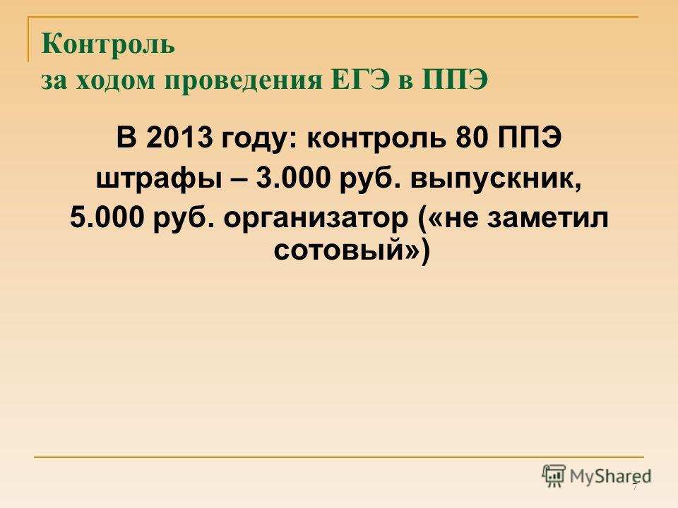 7 Контроль за ходом проведения ЕГЭ в ППЭ В 2013 году: контроль 80 ППЭ штрафы – 3.000 руб. выпускник, 5.000 руб. организатор («не заметил сотовый»)