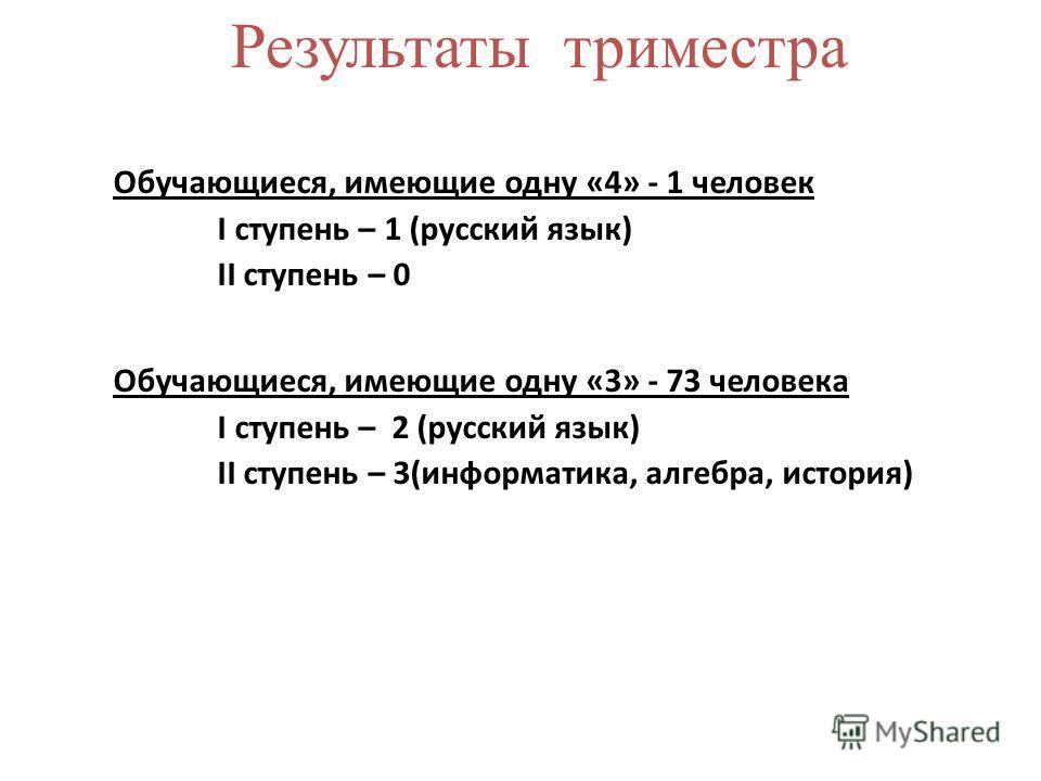 Обучающиеся, имеющие одну «4» - 1 человек I ступень – 1 (русский язык) II ступень – 0 Обучающиеся, имеющие одну «3» - 73 человека I ступень – 2 (русский язык) II ступень – 3(информатика, алгебра, история) Результаты триместра
