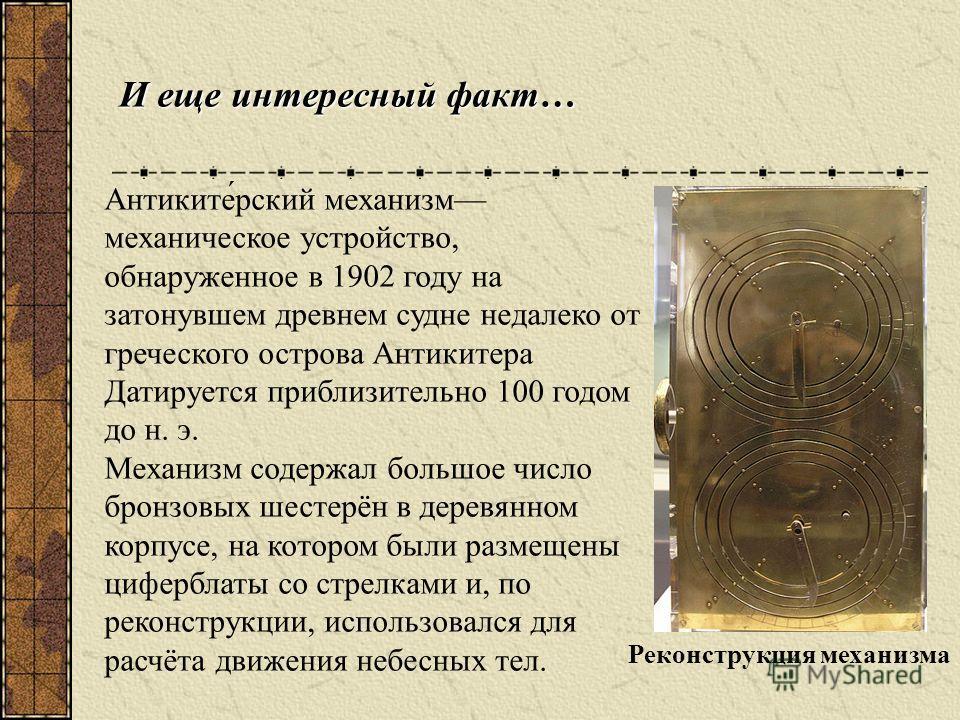 Интересный факт… 1672 г. Создан Калькулятор Лейбница первый в мире арифмометр. В 1672 году появилась двухразрядная, а в 1694 году двенадцатиразрядная машина. Практического распространения этот арифмометр не получил, так как был слишком сложен и дорог