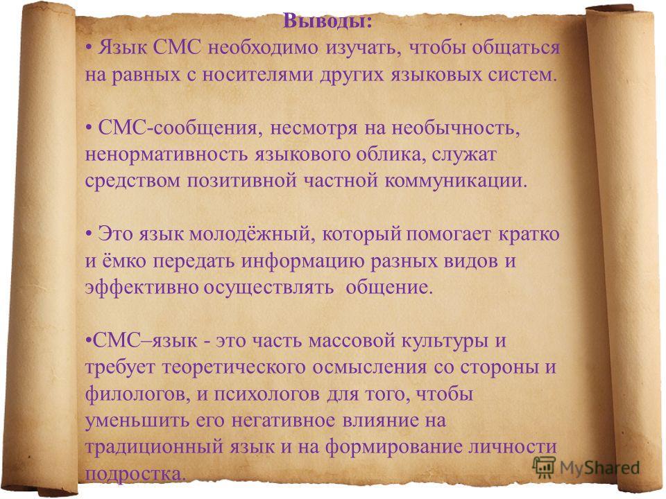 Выводы: Язык СМС необходимо изучать, чтобы общаться на равных с носителями других языковых систем. CМС-сообщения, несмотря на необычность, ненормативность языкового облика, служат средством позитивной частной коммуникации. Это язык молодёжный, которы