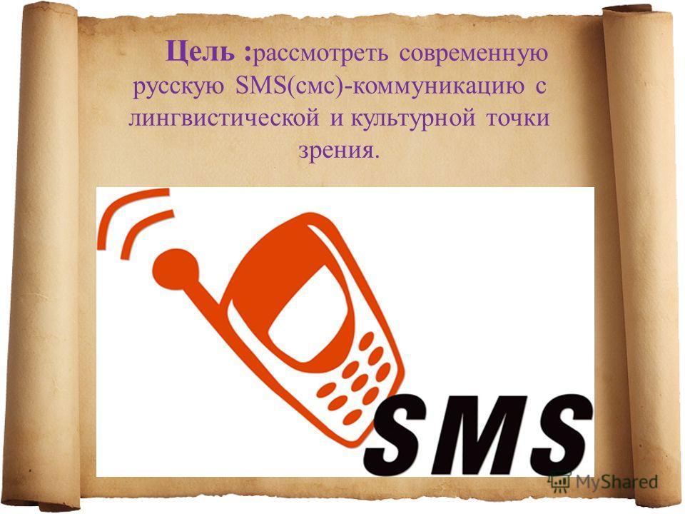 Цель : рассмотреть современную русскую SMS(смс)-коммуникацию с лингвистической и культурной точки зрения.