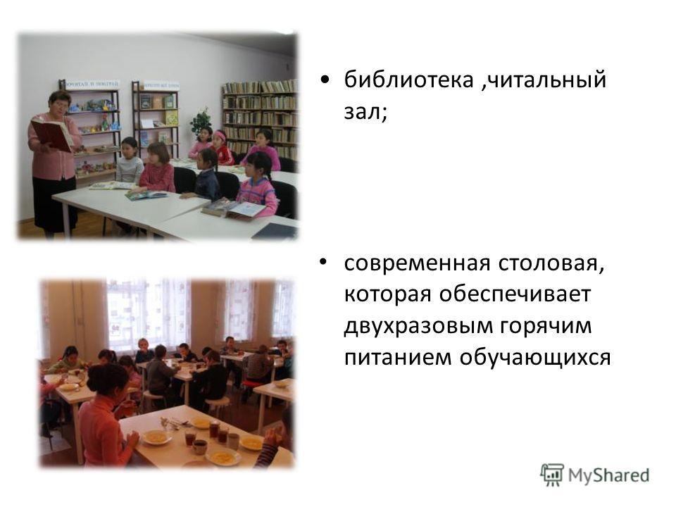 библиотека,читальный зал; современная столовая, которая обеспечивает двухразовым горячим питанием обучающихся