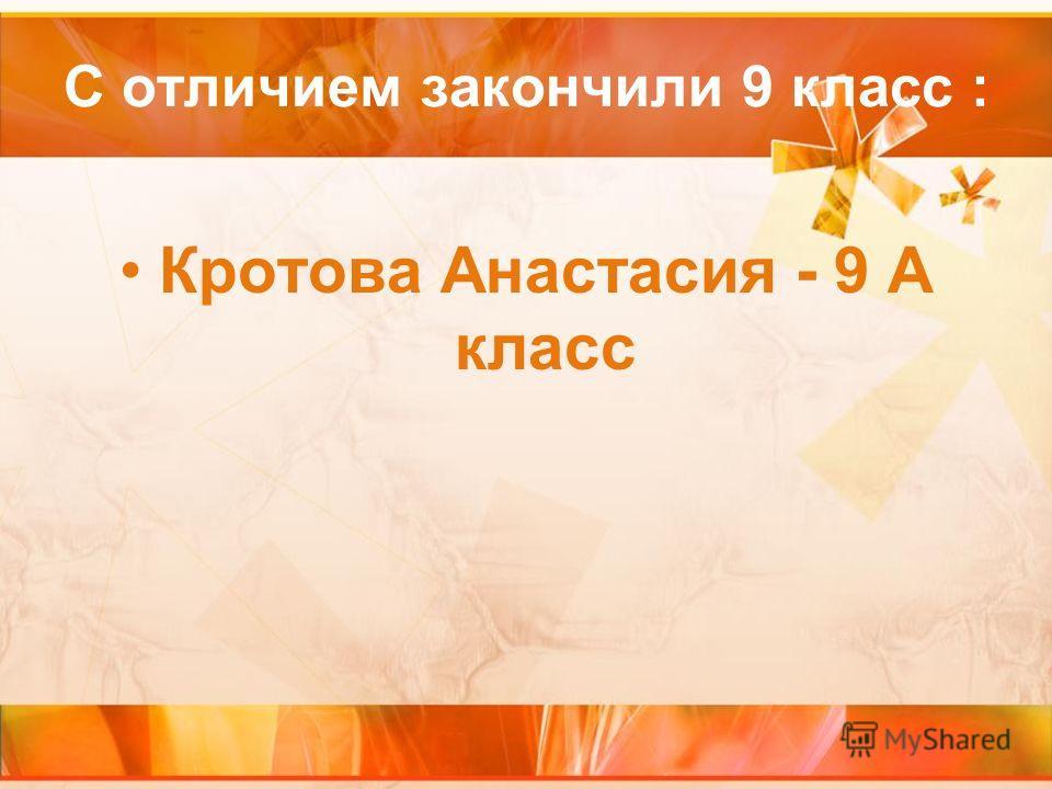 С отличием закончили 9 класс : Кротова Анастасия - 9 А класс