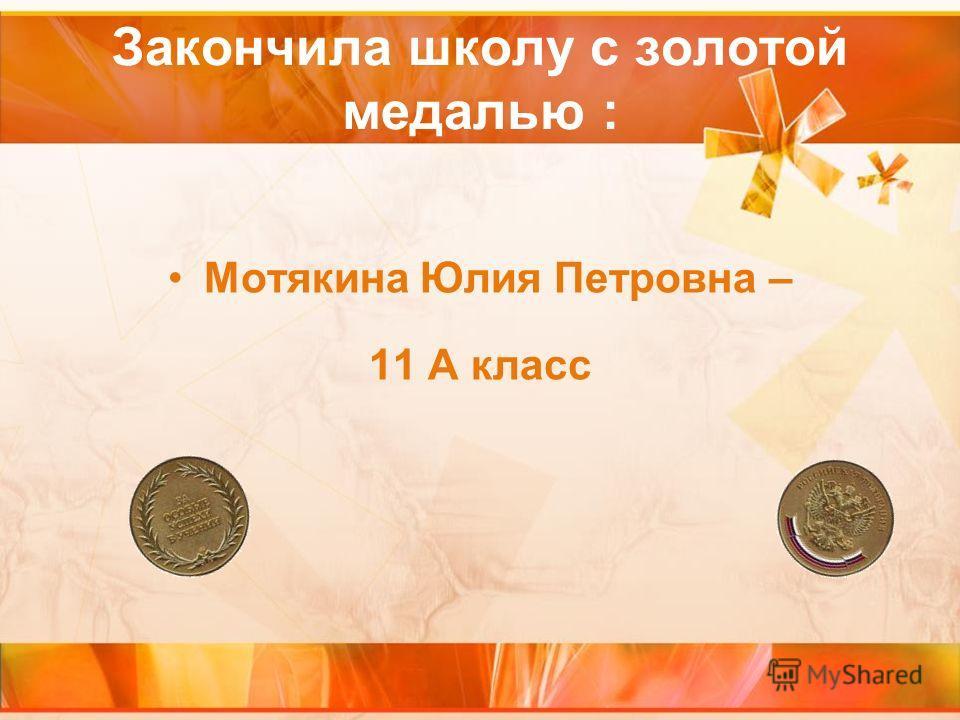 Закончила школу с золотой медалью : Мотякина Юлия Петровна – 11 А класс