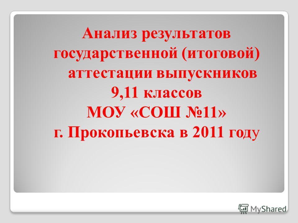 Анализ результатов государственной (итоговой) аттестации выпускников 9,11 классов МОУ «СОШ 11» г. Прокопьевска в 2011 году